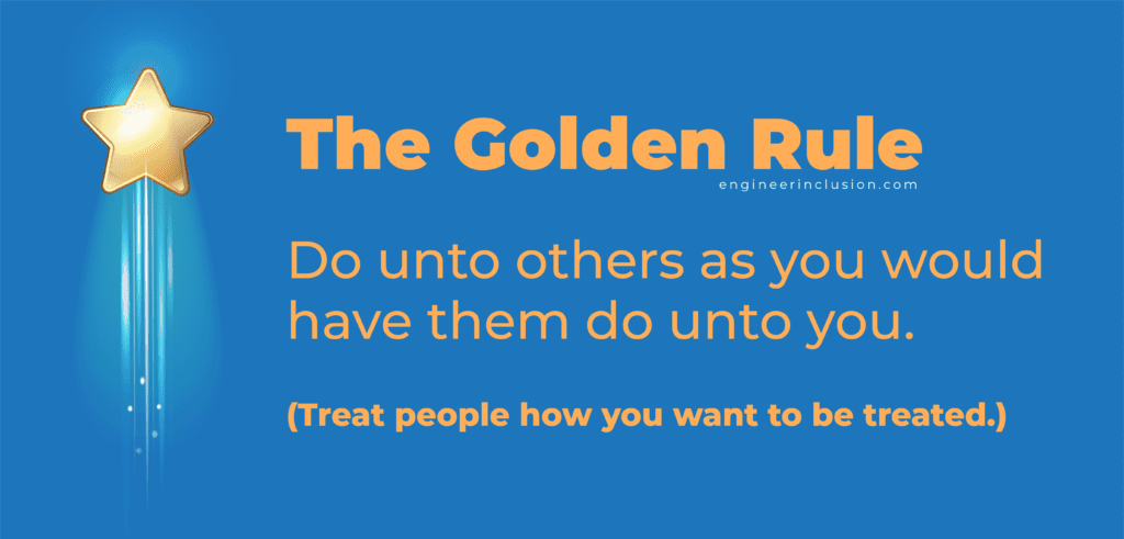 The Golden Rule: treat others how you want to be treated